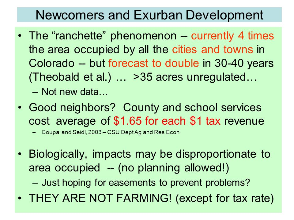 Newcomers and Exurban Development The ranchette phenomenon -- currently 4 times the area occupied by all the cities and towns in Colorado -- but forecast to double in 30-40 years (Theobald et al.) … >35 acres unregulated… –Not new data… Good neighbors.