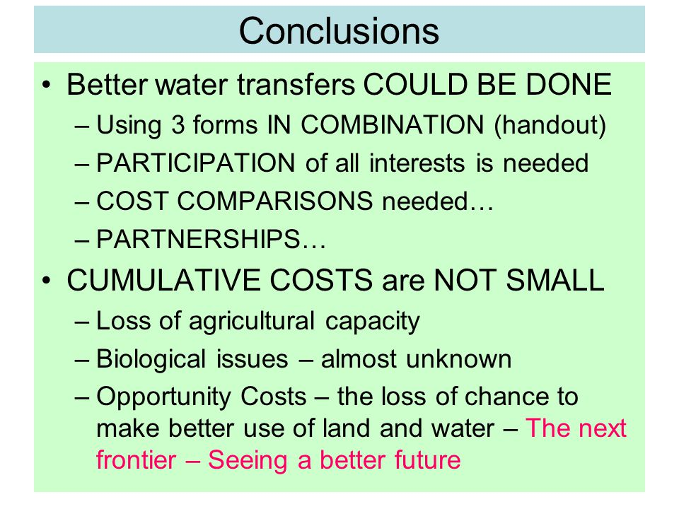 Conclusions Better water transfers COULD BE DONE –Using 3 forms IN COMBINATION (handout) –PARTICIPATION of all interests is needed –COST COMPARISONS needed… –PARTNERSHIPS… CUMULATIVE COSTS are NOT SMALL –Loss of agricultural capacity –Biological issues – almost unknown –Opportunity Costs – the loss of chance to make better use of land and water – The next frontier – Seeing a better future