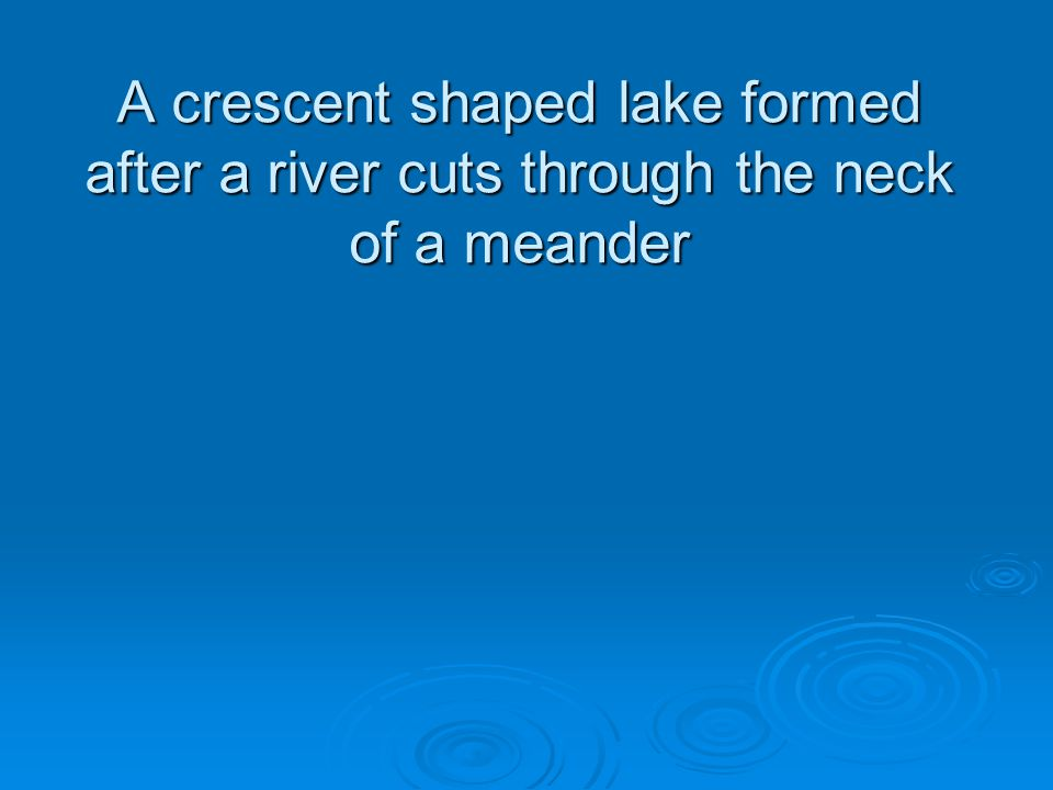 A crescent shaped lake formed after a river cuts through the neck of a meander