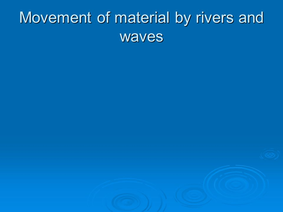 Movement of material by rivers and waves