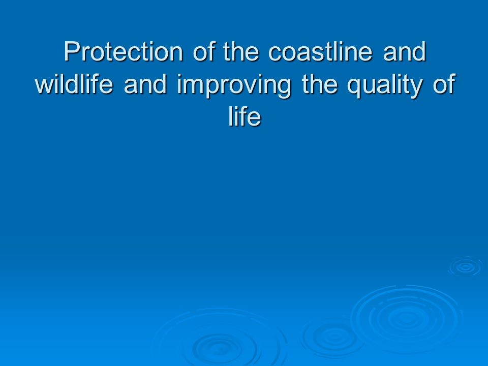 Protection of the coastline and wildlife and improving the quality of life