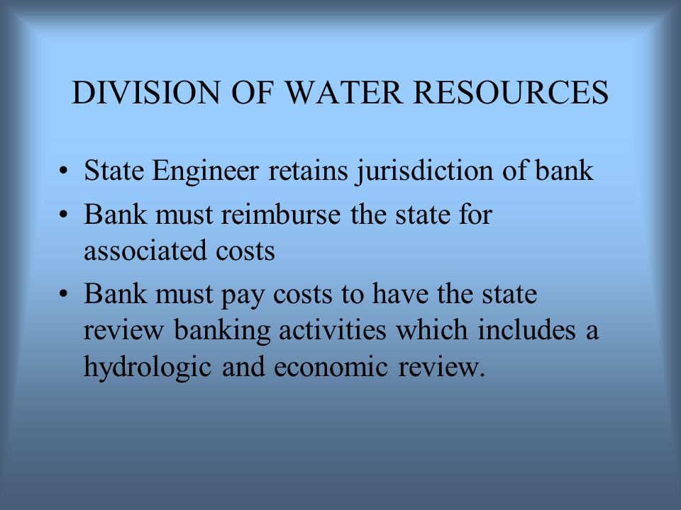 DIVISION OF WATER RESOURCES State Engineer retains jurisdiction of bank Bank must reimburse the state for associated costs Bank must pay costs to have the state review banking activities which includes a hydrologic and economic review.