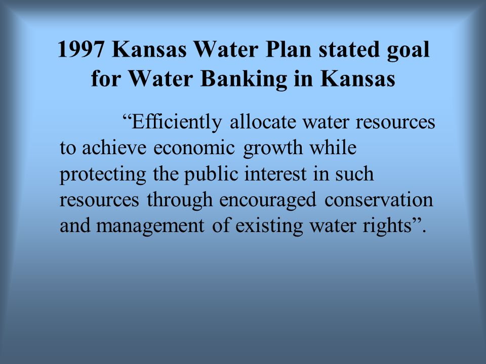 1997 Kansas Water Plan stated goal for Water Banking in Kansas Efficiently allocate water resources to achieve economic growth while protecting the public interest in such resources through encouraged conservation and management of existing water rights.
