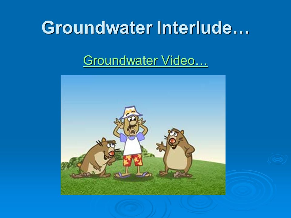 Groundwater Interlude… Groundwater Video… Groundwater Video…