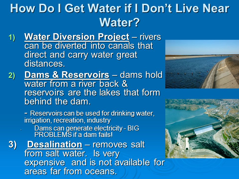 How Do I Get Water if I Dont Live Near Water? 1) Water Diversion Project – rivers can be diverted into canals that direct and carry water great distan