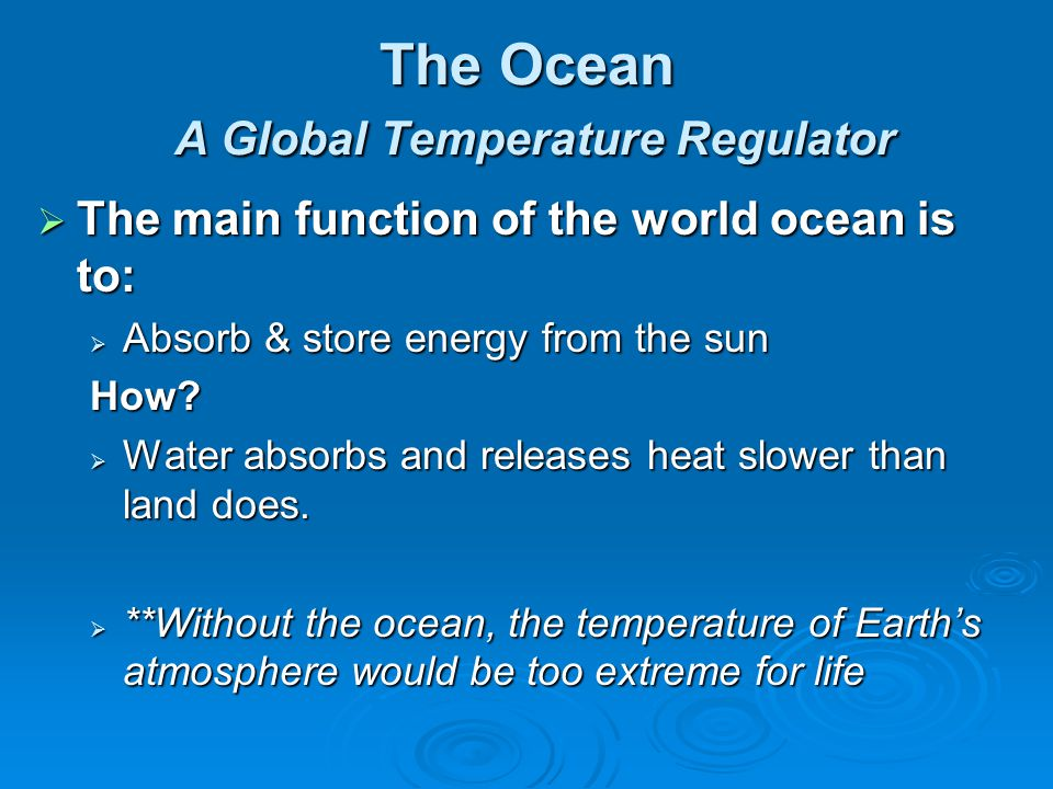The Ocean A Global Temperature Regulator The main function of the world ocean is to: The main function of the world ocean is to: Absorb & store energy