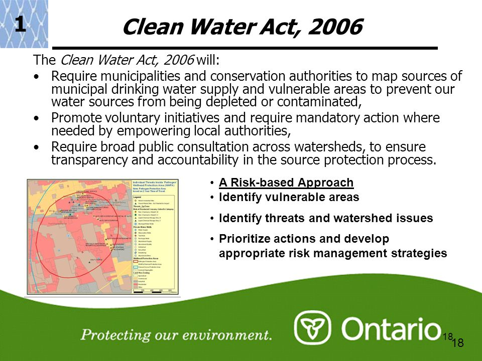 18 Clean Water Act, 2006 The Clean Water Act, 2006 will: Require municipalities and conservation authorities to map sources of municipal drinking water supply and vulnerable areas to prevent our water sources from being depleted or contaminated, Promote voluntary initiatives and require mandatory action where needed by empowering local authorities, Require broad public consultation across watersheds, to ensure transparency and accountability in the source protection process.
