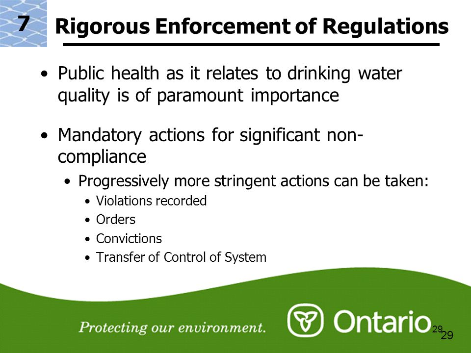 29 Rigorous Enforcement of Regulations Public health as it relates to drinking water quality is of paramount importance Mandatory actions for significant non- compliance Progressively more stringent actions can be taken: Violations recorded Orders Convictions Transfer of Control of System 7