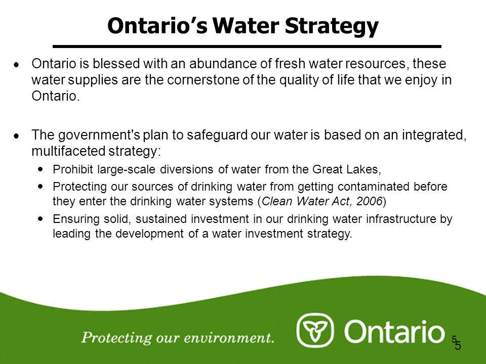 5 5 Ontarios Water Strategy Ontario is blessed with an abundance of fresh water resources, these water supplies are the cornerstone of the quality of life that we enjoy in Ontario.