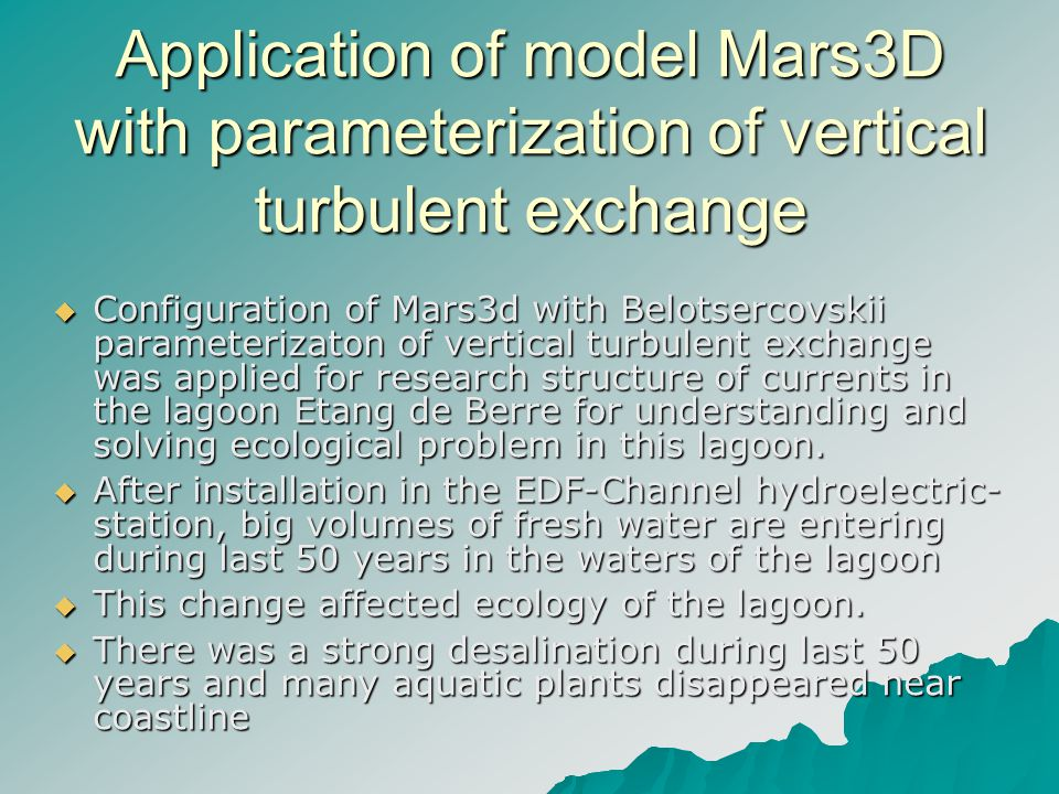Application of model Mars3D with parameterization of vertical turbulent exchange Configuration of Mars3d with Belotsercovskii parameterizaton of vertical turbulent exchange was applied for research structure of currents in the lagoon Etang de Berre for understanding and solving ecological problem in this lagoon.