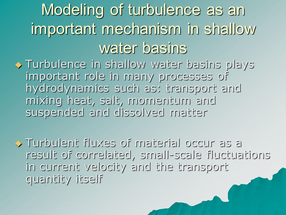 Modeling of turbulence as an important mechanism in shallow water basins Turbulence in shallow water basins plays important role in many processes of hydrodynamics such as: transport and mixing heat, salt, momentum and suspended and dissolved matter Turbulence in shallow water basins plays important role in many processes of hydrodynamics such as: transport and mixing heat, salt, momentum and suspended and dissolved matter Turbulent fluxes of material occur as a result of correlated, small-scale fluctuations in current velocity and the transport quantity itself Turbulent fluxes of material occur as a result of correlated, small-scale fluctuations in current velocity and the transport quantity itself