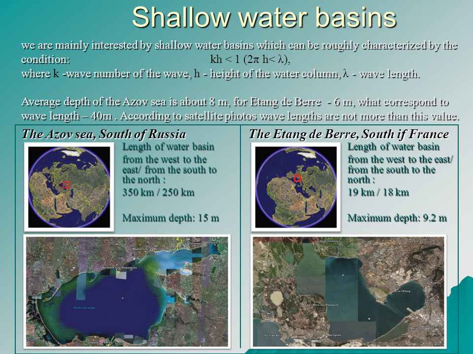 Shallow water basins Shallow water basins The Azov sea, South of Russia Length of water basin from the west to the east/ from the south to the north : 350 km / 250 km Maximum depth: 15 m Length of water basin from the west to the east/ from the south to the north : 19 km / 18 km Maximum depth: 9.2 m The Etang de Berre, South if France we are mainly interested by shallow water basins which can be roughly characterized by the condition: we are mainly interested by shallow water basins which can be roughly characterized by the condition: kh < 1 (2π h< λ), where -wave number of the wave, - height of the water column, - wave length.