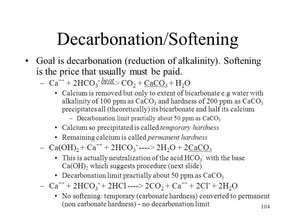 104 Decarbonation/Softening Goal is decarbonation (reduction of alkalinity). Softening is the price that usually must be paid. –Ca ++ + 2HCO 3 - -----