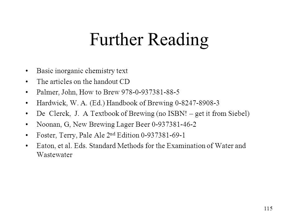 115 Further Reading Basic inorganic chemistry text The articles on the handout CD Palmer, John, How to Brew 978-0-937381-88-5 Hardwick, W. A. (Ed.) Ha