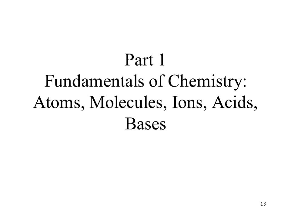 13 Part 1 Fundamentals of Chemistry: Atoms, Molecules, Ions, Acids, Bases