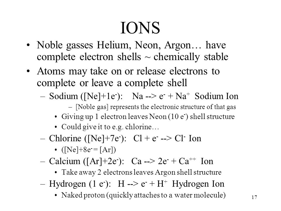 17 IONS Noble gasses Helium, Neon, Argon… have complete electron shells ~ chemically stable Atoms may take on or release electrons to complete or leav