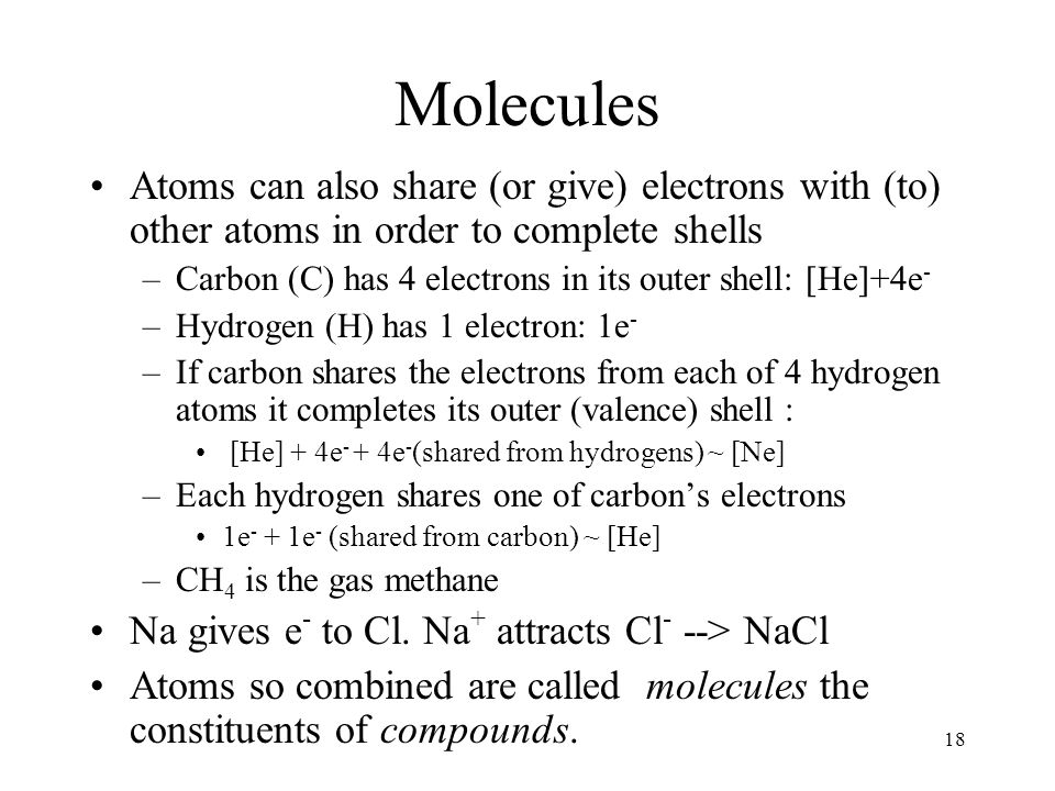18 Molecules Atoms can also share (or give) electrons with (to) other atoms in order to complete shells –Carbon (C) has 4 electrons in its outer shell