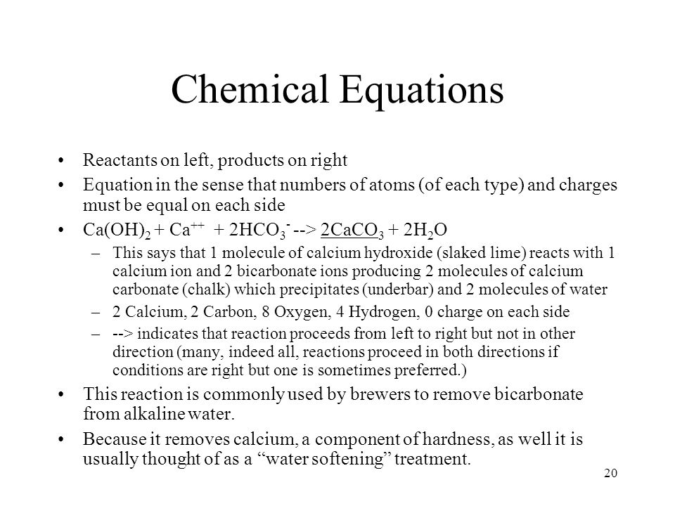 20 Chemical Equations Reactants on left, products on right Equation in the sense that numbers of atoms (of each type) and charges must be equal on eac