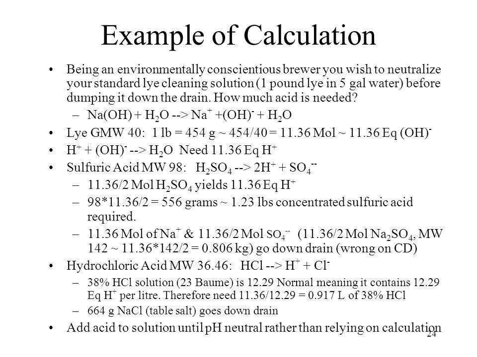 24 Example of Calculation Being an environmentally conscientious brewer you wish to neutralize your standard lye cleaning solution (1 pound lye in 5 g