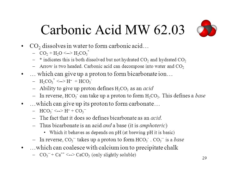 29 Carbonic Acid MW 62.03 CO 2 dissolves in water to form carbonic acid… –CO 2 + H 2 O H 2 CO 3 * –* indicates this is both dissolved but not hydrated