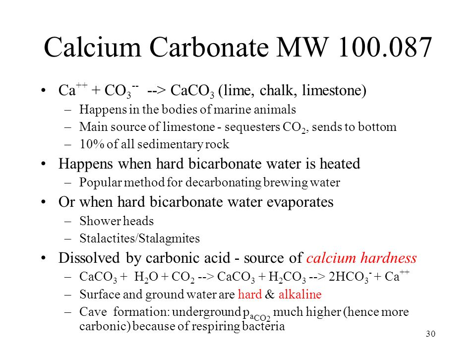 30 Calcium Carbonate MW 100.087 Ca ++ + CO 3 -- --> CaCO 3 (lime, chalk, limestone) –Happens in the bodies of marine animals –Main source of limestone