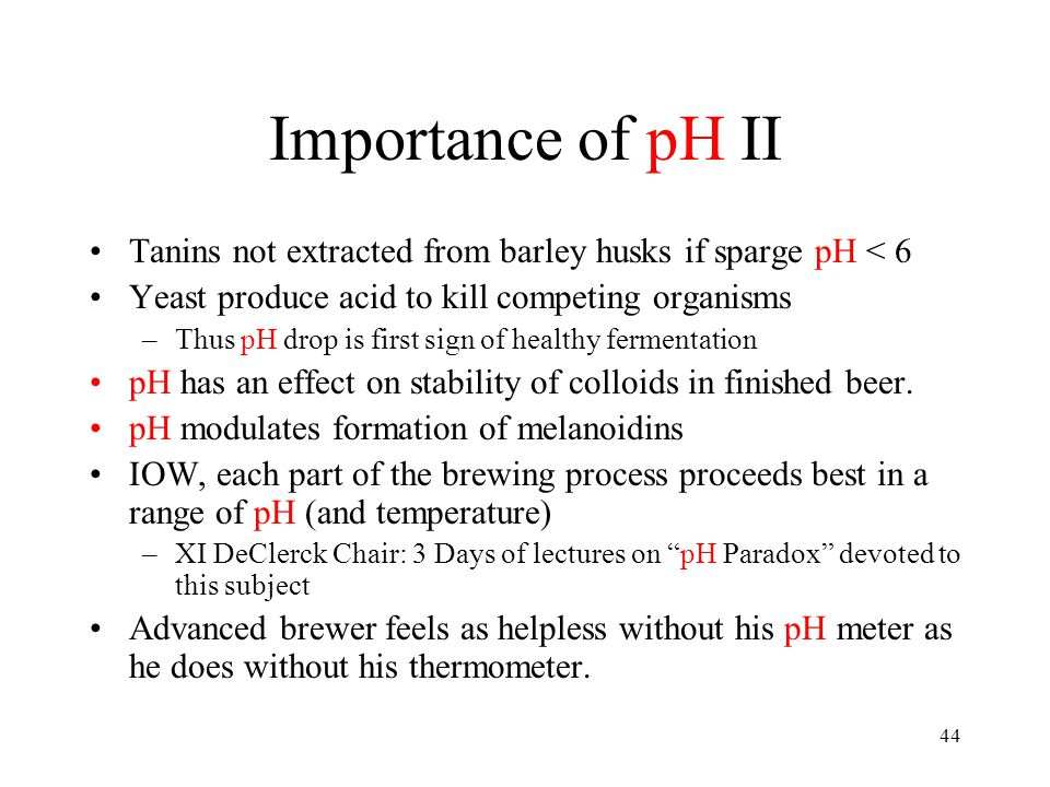 44 Importance of pH II Tanins not extracted from barley husks if sparge pH < 6 Yeast produce acid to kill competing organisms –Thus pH drop is first s