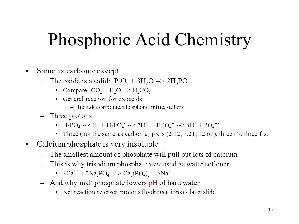 47 Phosphoric Acid Chemistry Same as carbonic except –The oxide is a solid: P 2 O 5 + 3H 2 O --> 2H 3 PO 4 Compare: CO 2 + H 2 O --> H 2 CO 3 General