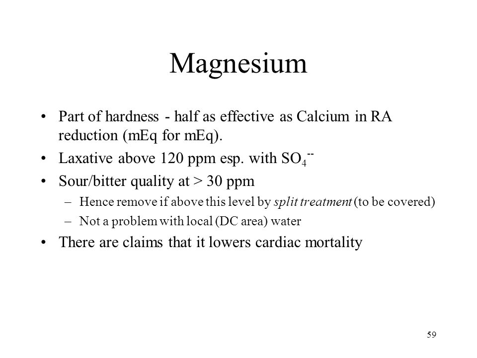 59 Magnesium Part of hardness - half as effective as Calcium in RA reduction (mEq for mEq). Laxative above 120 ppm esp. with SO 4 -- Sour/bitter quali