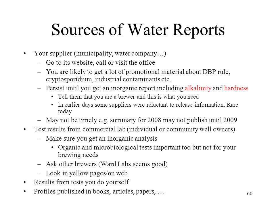 60 Sources of Water Reports Your supplier (municipality, water company…) –Go to its website, call or visit the office –You are likely to get a lot of