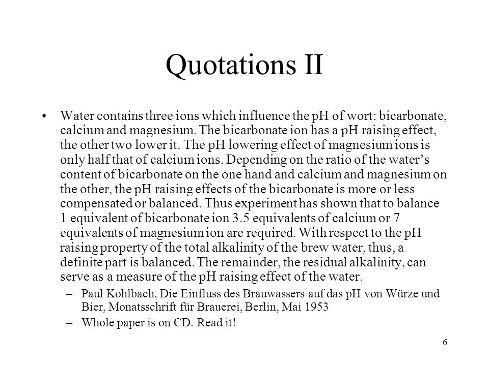7 Topics Part 0: Beer and Water Part 1: Fundamentals of Chemistry Part 2: Carbon Dioxide, Water, Limestone, pH, Hardness, Alkalinity Part 3: Adding Malt Phosphate to the Picture, Residual Alkalinity Part 4: Water reports Part 5: Water testing Part 6: Water Treatment Part 7: Synthesis of water with a given ion profile Part 8: Comparison Beer