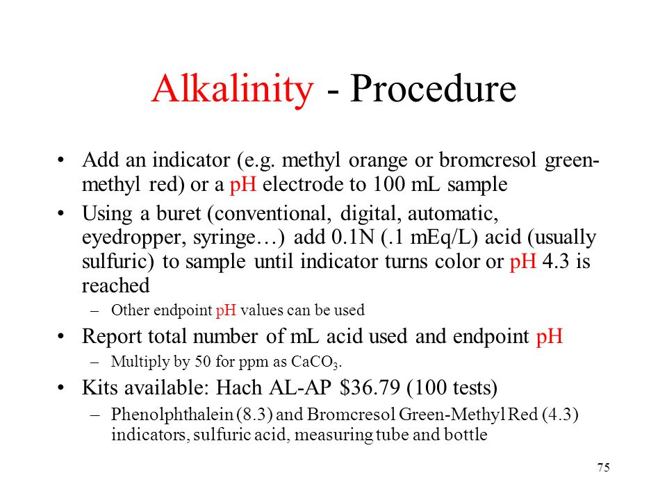 75 Alkalinity - Procedure Add an indicator (e.g. methyl orange or bromcresol green- methyl red) or a pH electrode to 100 mL sample Using a buret (conv