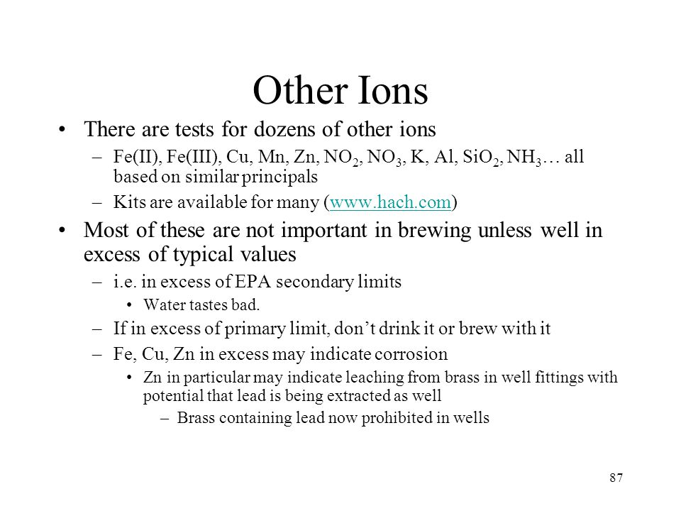87 Other Ions There are tests for dozens of other ions –Fe(II), Fe(III), Cu, Mn, Zn, NO 2, NO 3, K, Al, SiO 2, NH 3 … all based on similar principals