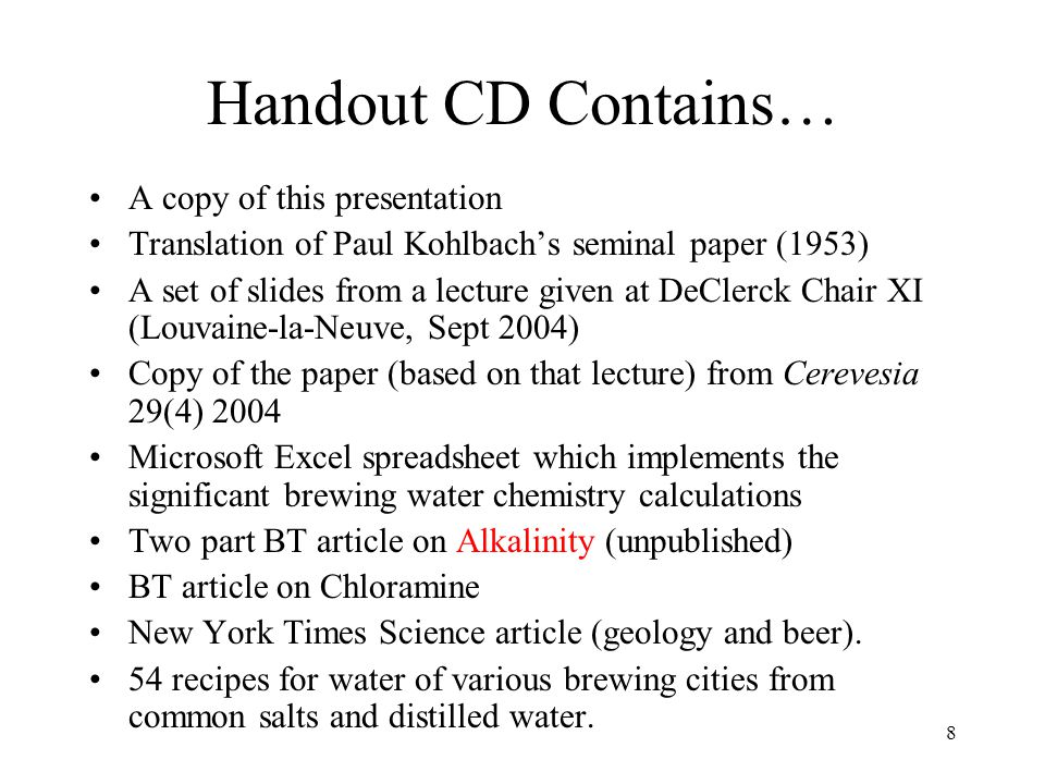 Practical Considerations Only the simplest tests (alkalinity, hardness, chorine) can be done without a lot of trouble and expense –Of limited but sufficient accuracy for brewing More accurate measurements, as with pH, require calibration with standards –Chemistries age.