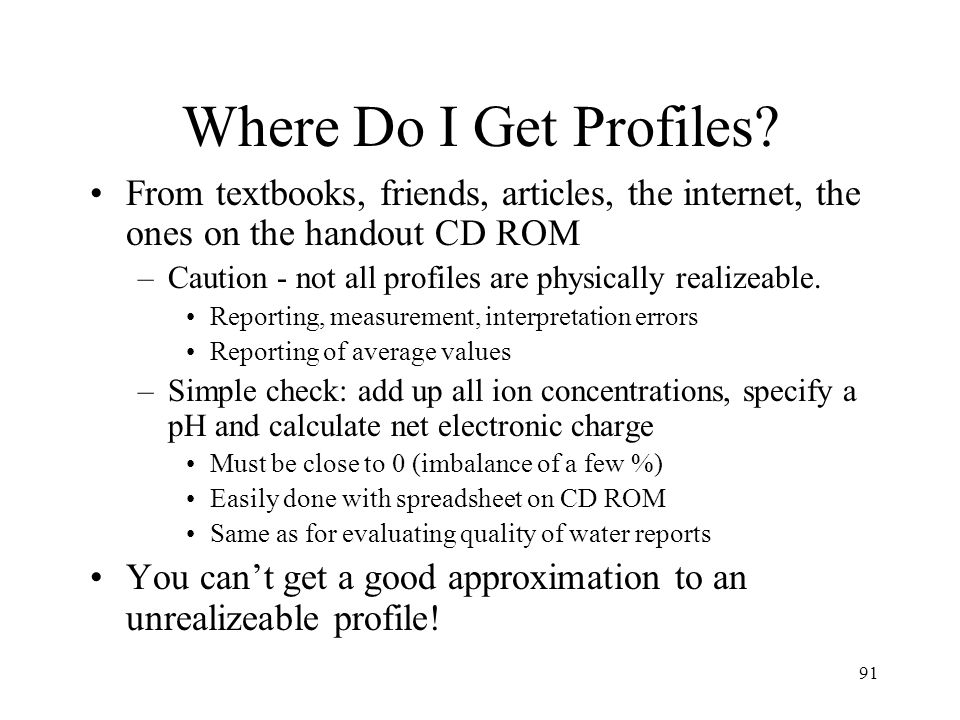 91 Where Do I Get Profiles? From textbooks, friends, articles, the internet, the ones on the handout CD ROM –Caution - not all profiles are physically