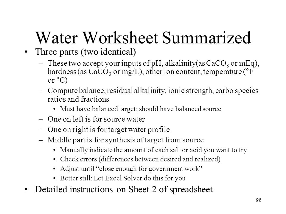 98 Water Worksheet Summarized Three parts (two identical) –These two accept your inputs of pH, alkalinity(as CaCO 3 or mEq), hardness (as CaCO 3 or mg