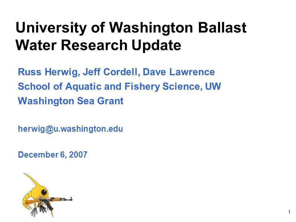 1 University of Washington Ballast Water Research Update Russ Herwig, Jeff Cordell, Dave Lawrence School of Aquatic and Fishery Science, UW Washington