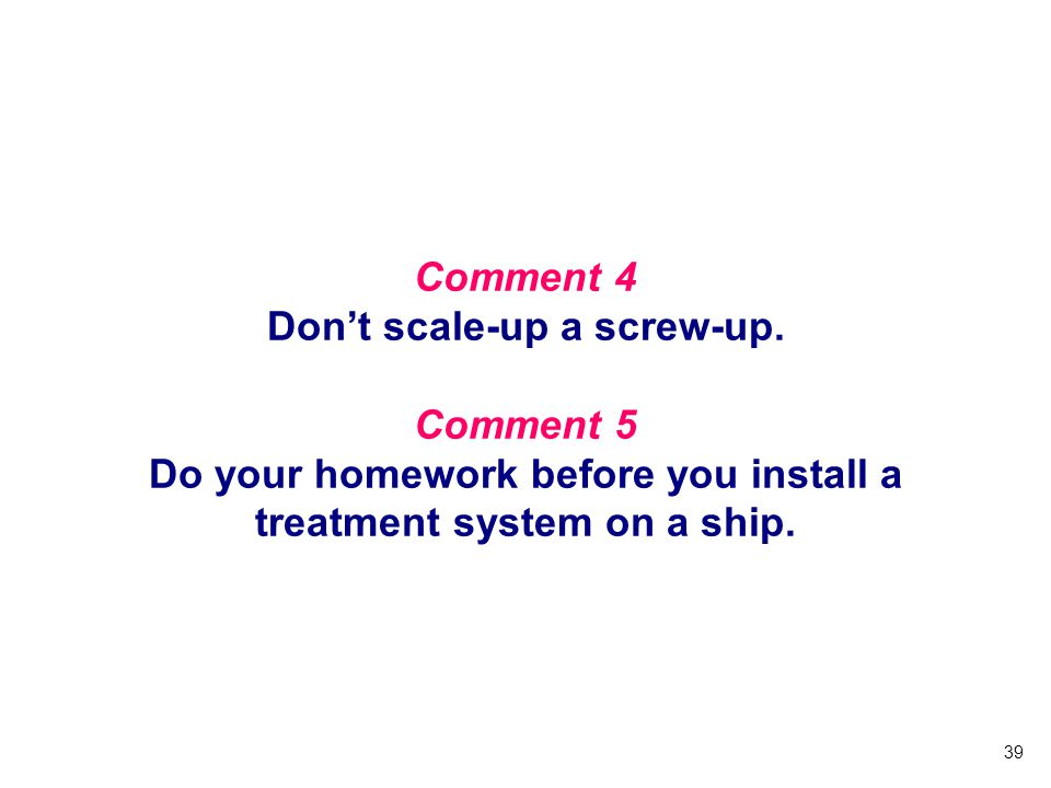 39 Comment 4 Dont scale-up a screw-up. Comment 5 Do your homework before you install a treatment system on a ship.