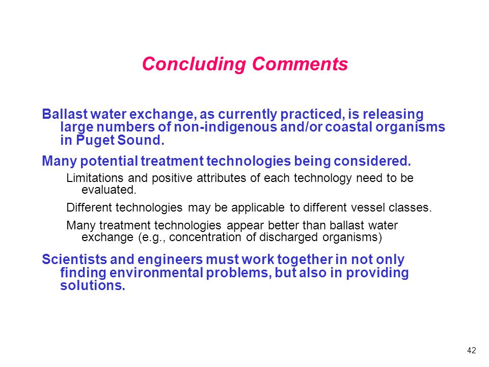 42 Concluding Comments Ballast water exchange, as currently practiced, is releasing large numbers of non-indigenous and/or coastal organisms in Puget