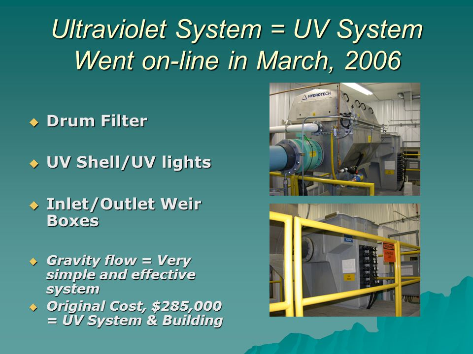 Ultraviolet System = UV System Went on-line in March, 2006 Drum Filter Drum Filter UV Shell/UV lights UV Shell/UV lights Inlet/Outlet Weir Boxes Inlet/Outlet Weir Boxes Gravity flow = Very simple and effective system Gravity flow = Very simple and effective system Original Cost, $285,000 = UV System & Building Original Cost, $285,000 = UV System & Building