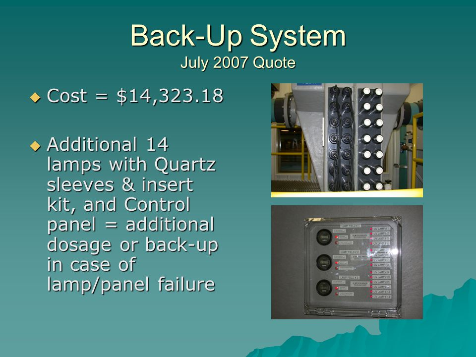 Back-Up System July 2007 Quote Cost = $14,323.18 Cost = $14,323.18 Additional 14 lamps with Quartz sleeves & insert kit, and Control panel = additional dosage or back-up in case of lamp/panel failure Additional 14 lamps with Quartz sleeves & insert kit, and Control panel = additional dosage or back-up in case of lamp/panel failure