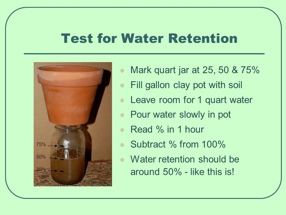 Test for Water Retention Mark quart jar at 25, 50 & 75% Fill gallon clay pot with soil Leave room for 1 quart water Pour water slowly in pot Read % in 1 hour Subtract % from 100% Water retention should be around 50% - like this is.