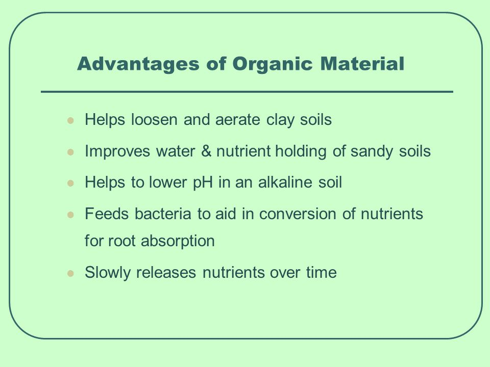 Advantages of Organic Material Helps loosen and aerate clay soils Improves water & nutrient holding of sandy soils Helps to lower pH in an alkaline soil Feeds bacteria to aid in conversion of nutrients for root absorption Slowly releases nutrients over time