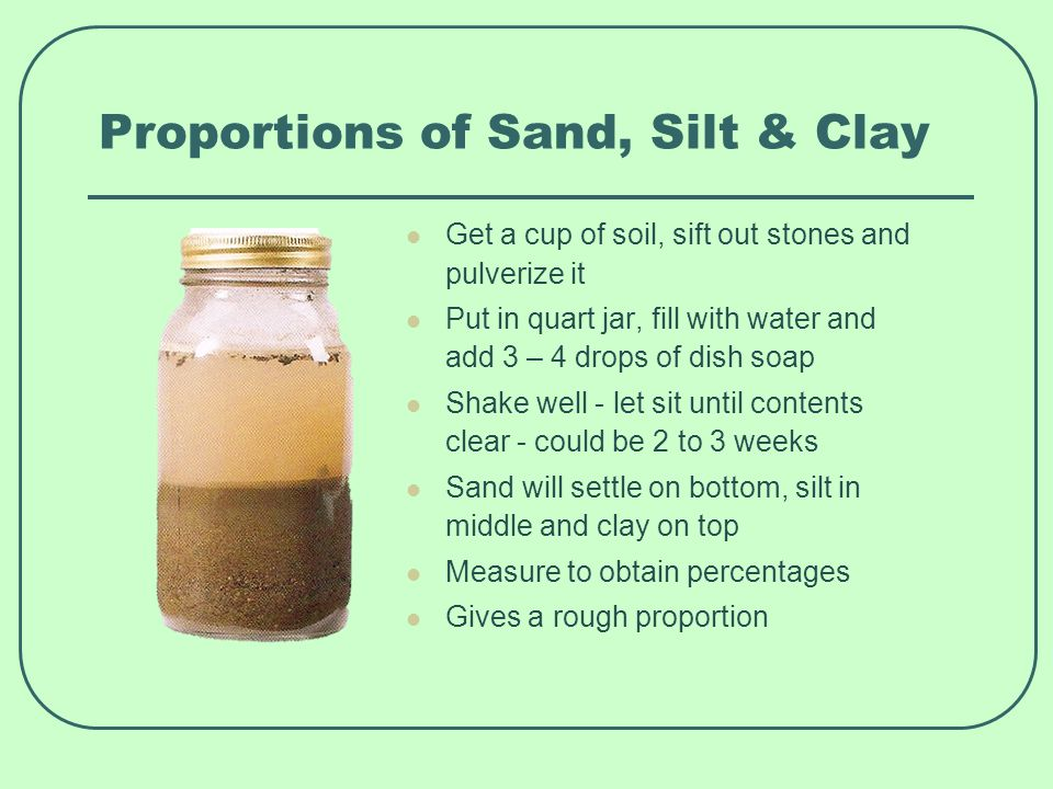 Proportions of Sand, Silt & Clay Get a cup of soil, sift out stones and pulverize it Put in quart jar, fill with water and add 3 – 4 drops of dish soap Shake well - let sit until contents clear - could be 2 to 3 weeks Sand will settle on bottom, silt in middle and clay on top Measure to obtain percentages Gives a rough proportion
