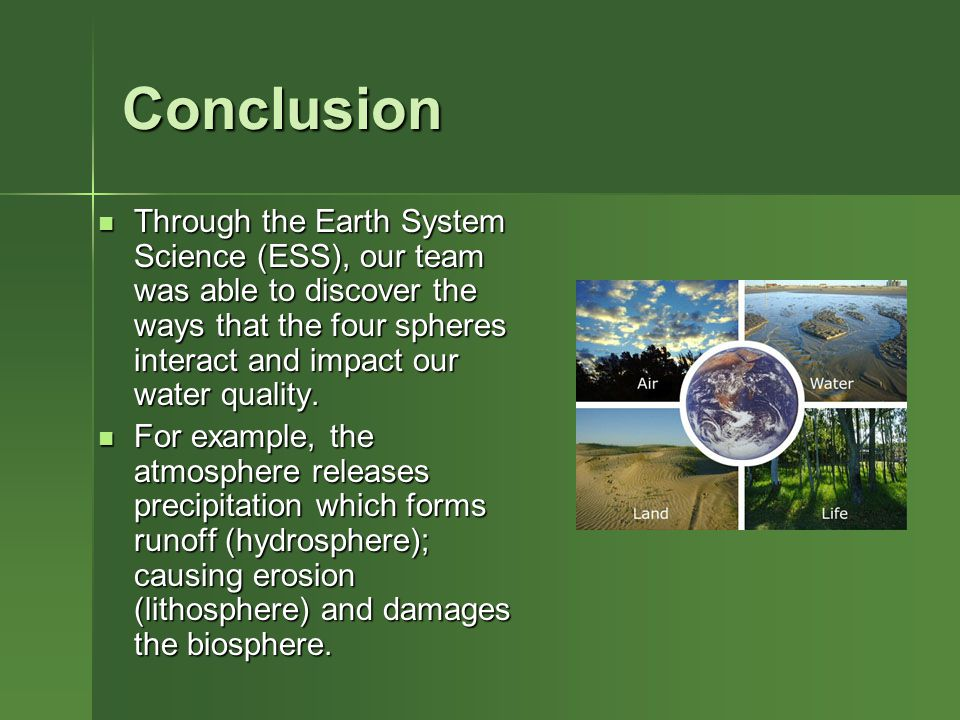 Conclusion Through the Earth System Science (ESS), our team was able to discover the ways that the four spheres interact and impact our water quality.