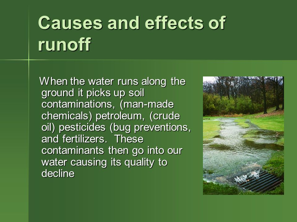 Causes and effects of runoff When the water runs along the ground it picks up soil contaminations, (man-made chemicals) petroleum, (crude oil) pesticides (bug preventions, and fertilizers.