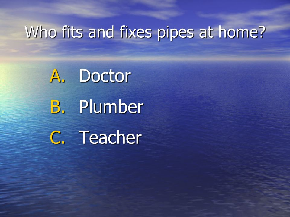 Who fits and fixes pipes at home A.Doctor B.Plumber C.Teacher