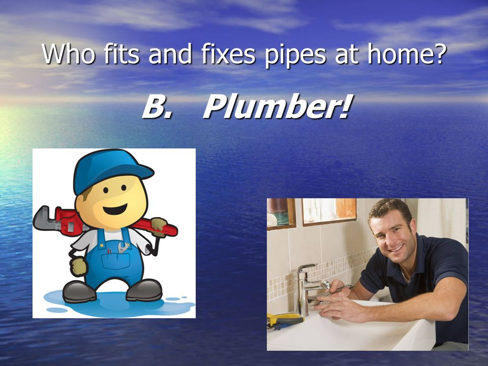 Who fits and fixes pipes at home B. Plumber!
