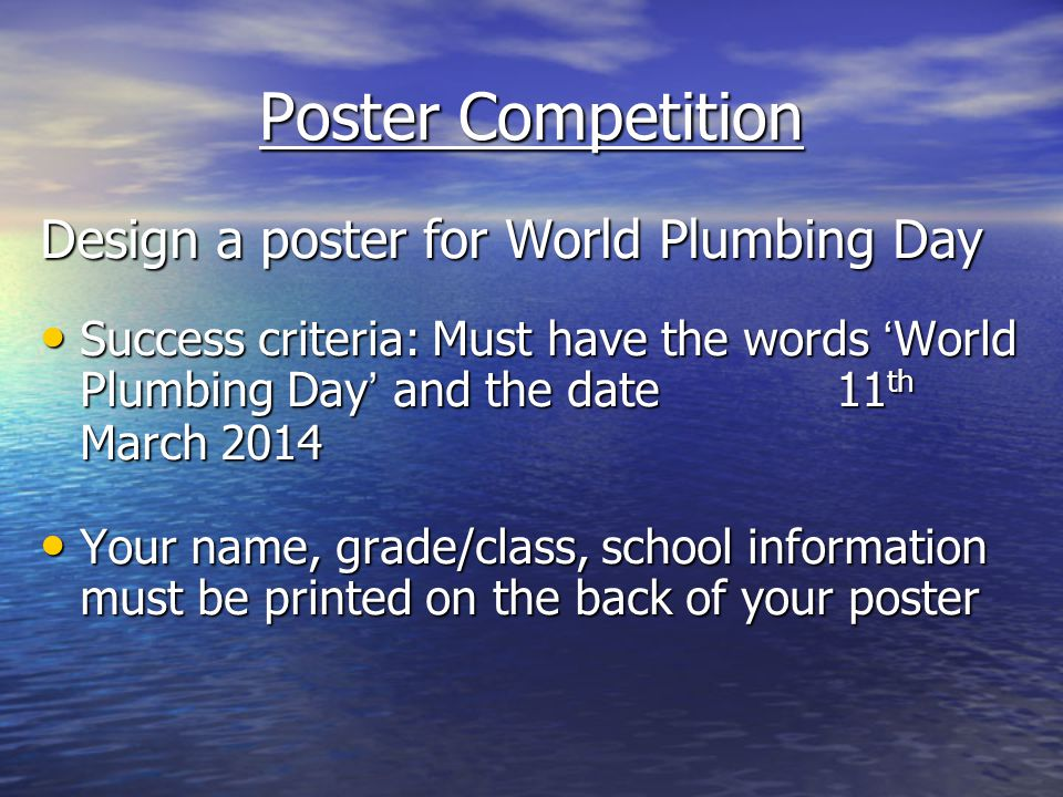 Poster Competition Design a poster for World Plumbing Day Success criteria: Must have the words World Plumbing Day and the date 11 th March 2014 Success criteria: Must have the words World Plumbing Day and the date 11 th March 2014 Your name, grade/class, school information must be printed on the back of your poster Your name, grade/class, school information must be printed on the back of your poster