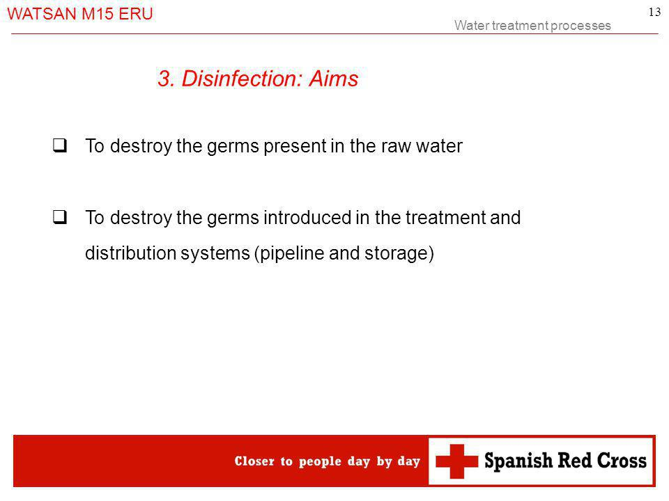 Water treatment processes WATSAN M15 ERU 13 To destroy the germs present in the raw water To destroy the germs introduced in the treatment and distribution systems (pipeline and storage) 3.