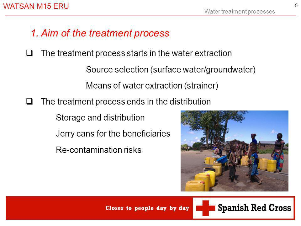 Water treatment processes WATSAN M15 ERU 6 The treatment process starts in the water extraction Source selection (surface water/groundwater) Means of water extraction (strainer) The treatment process ends in the distribution Storage and distribution Jerry cans for the beneficiaries Re-contamination risks 1.